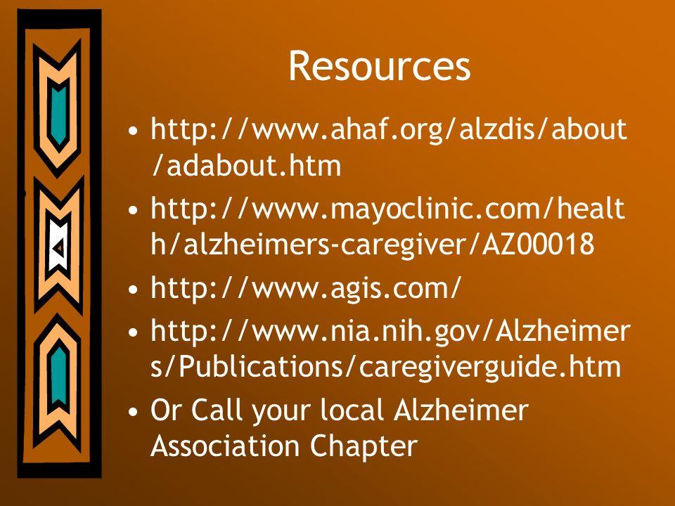 Resources http://www.ahaf.org/alzdis/about /adabout.htm http://www.mayoclinic.com/healt h/alzheimers-caregiver/AZ00018 http://www.agis.com/ http://www