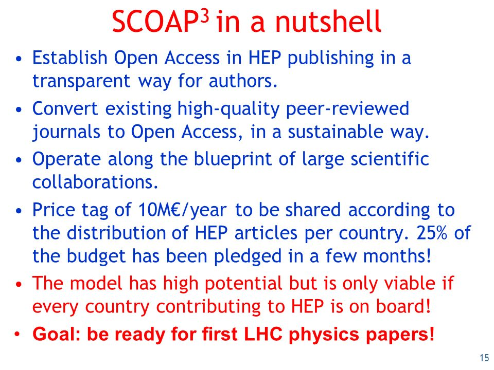 15 SCOAP 3 in a nutshell Establish Open Access in HEP publishing in a transparent way for authors.