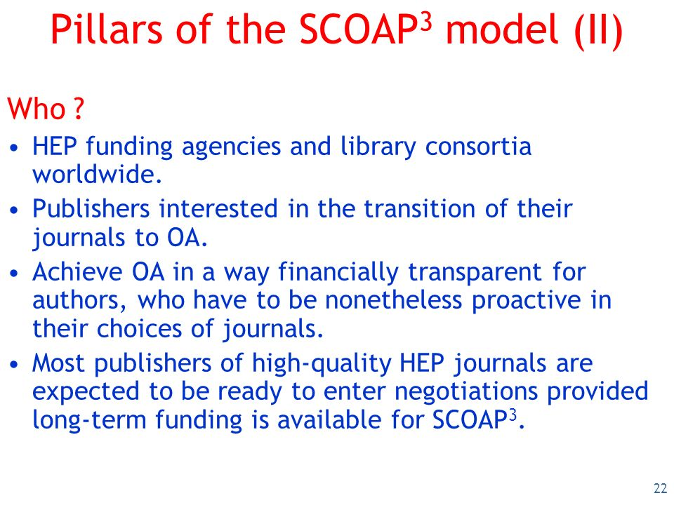 22 Pillars of the SCOAP 3 model (II) Who .HEP funding agencies and library consortia worldwide.