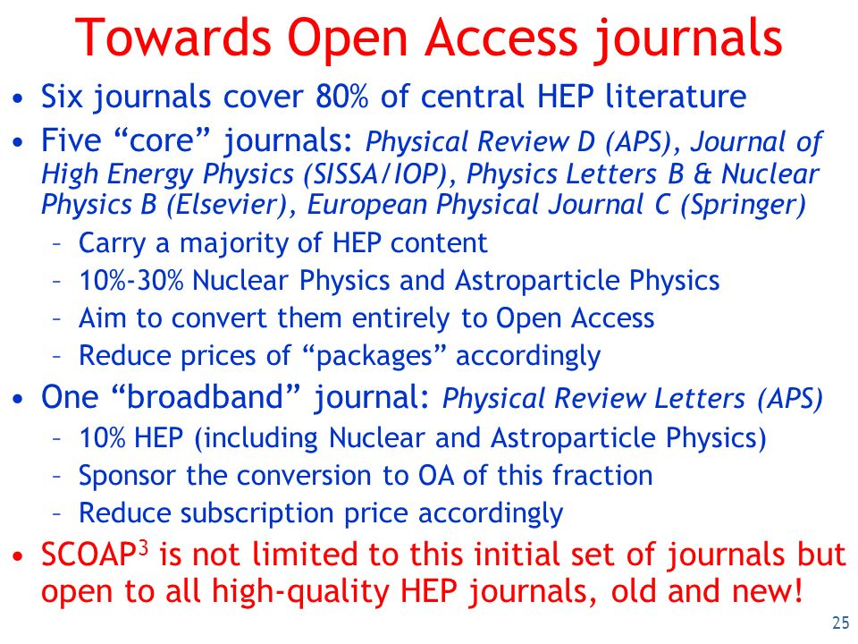 25 Towards Open Access journals Six journals cover 80% of central HEP literature Five core journals: Physical Review D (APS), Journal of High Energy Physics (SISSA/IOP), Physics Letters B & Nuclear Physics B (Elsevier), European Physical Journal C (Springer) –Carry a majority of HEP content –10%-30% Nuclear Physics and Astroparticle Physics –Aim to convert them entirely to Open Access –Reduce prices of packages accordingly One broadband journal: Physical Review Letters (APS) –10% HEP (including Nuclear and Astroparticle Physics) –Sponsor the conversion to OA of this fraction –Reduce subscription price accordingly SCOAP 3 is not limited to this initial set of journals but open to all high-quality HEP journals, old and new!