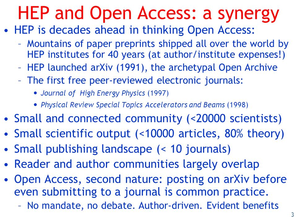 3 HEP and Open Access: a synergy HEP is decades ahead in thinking Open Access: –Mountains of paper preprints shipped all over the world by HEP institu