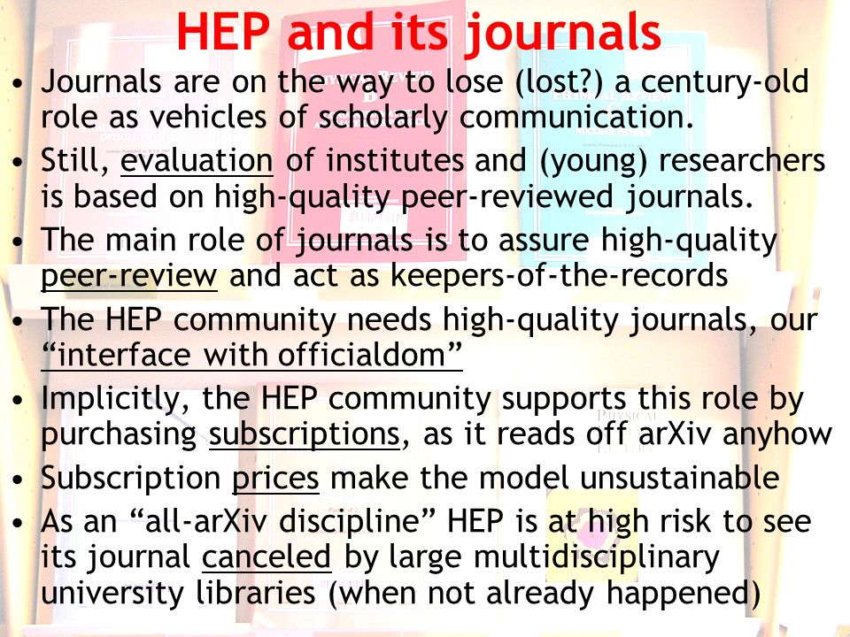 6 HEP and its journals Journals are on the way to lose (lost?) a century-old role as vehicles of scholarly communication.