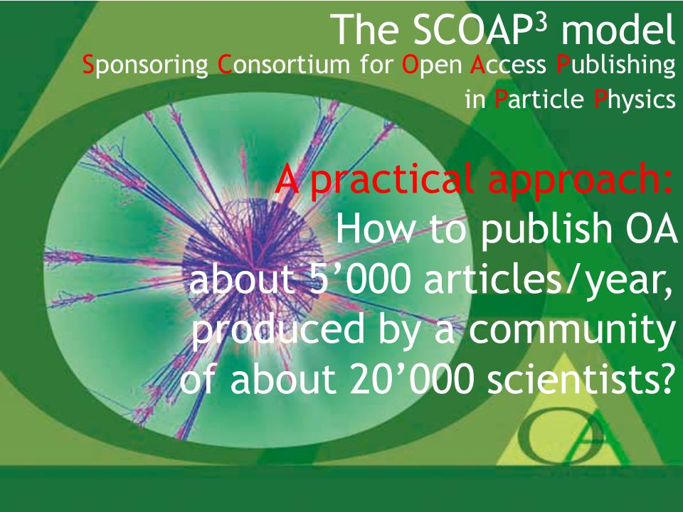 9 The SCOAP 3 model Sponsoring Consortium for Open Access Publishing in Particle Physics A practical approach: How to publish OA about 5000 articles/year, produced by a community of about 20000 scientists?