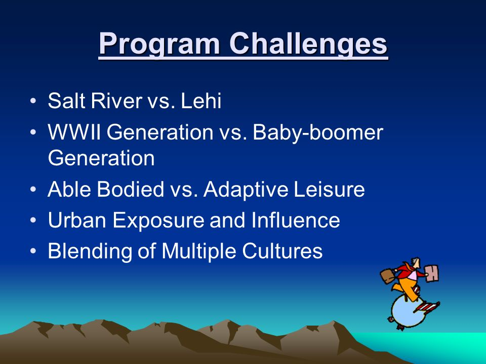 Program Challenges Salt River vs. Lehi WWII Generation vs. Baby-boomer Generation Able Bodied vs. Adaptive Leisure Urban Exposure and Influence Blendi