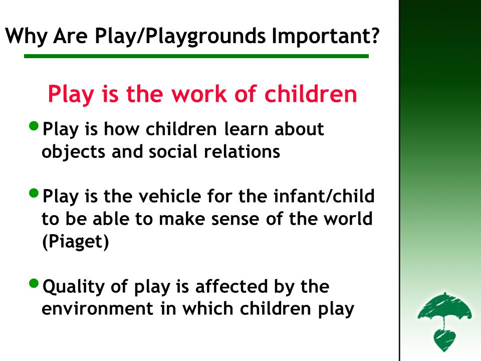 Play is the work of children Play is how children learn about objects and social relations Play is the vehicle for the infant/child to be able to make sense of the world (Piaget) Quality of play is affected by the environment in which children play Why are Play/Playgrounds Important.