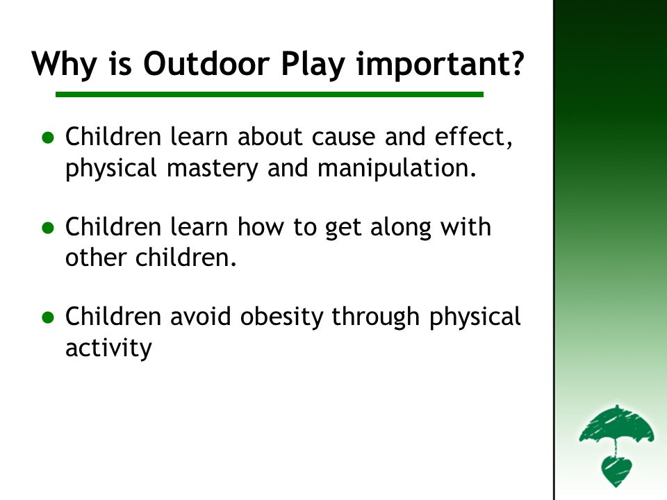 Children learn about cause and effect, physical mastery and manipulation.