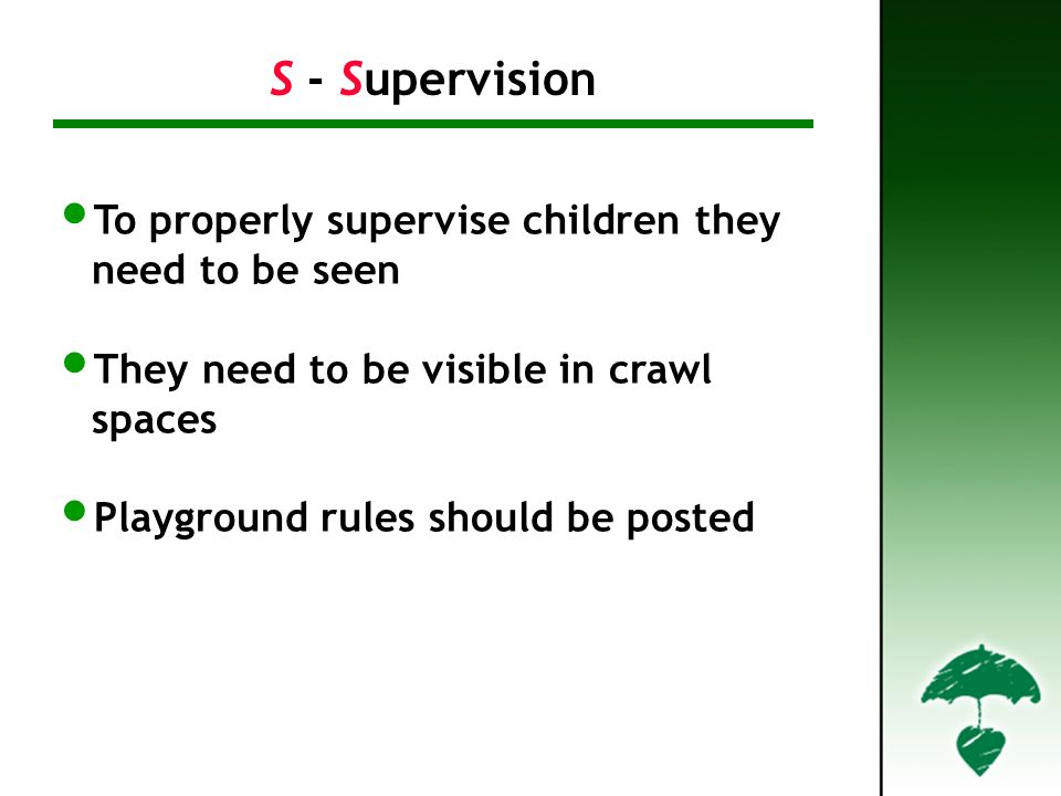 To properly supervise children they need to be seen They need to be visible in crawl spaces Playground rules should be posted S - Supervision