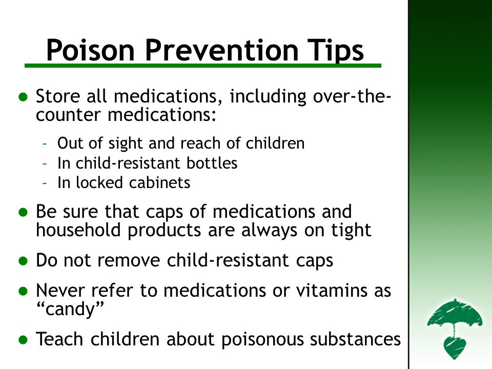 Poison Prevention Tips Store all medications, including over-the- counter medications: – Out of sight and reach of children – In child-resistant bottles – In locked cabinets Be sure that caps of medications and household products are always on tight Do not remove child-resistant caps Never refer to medications or vitamins as candy Teach children about poisonous substances