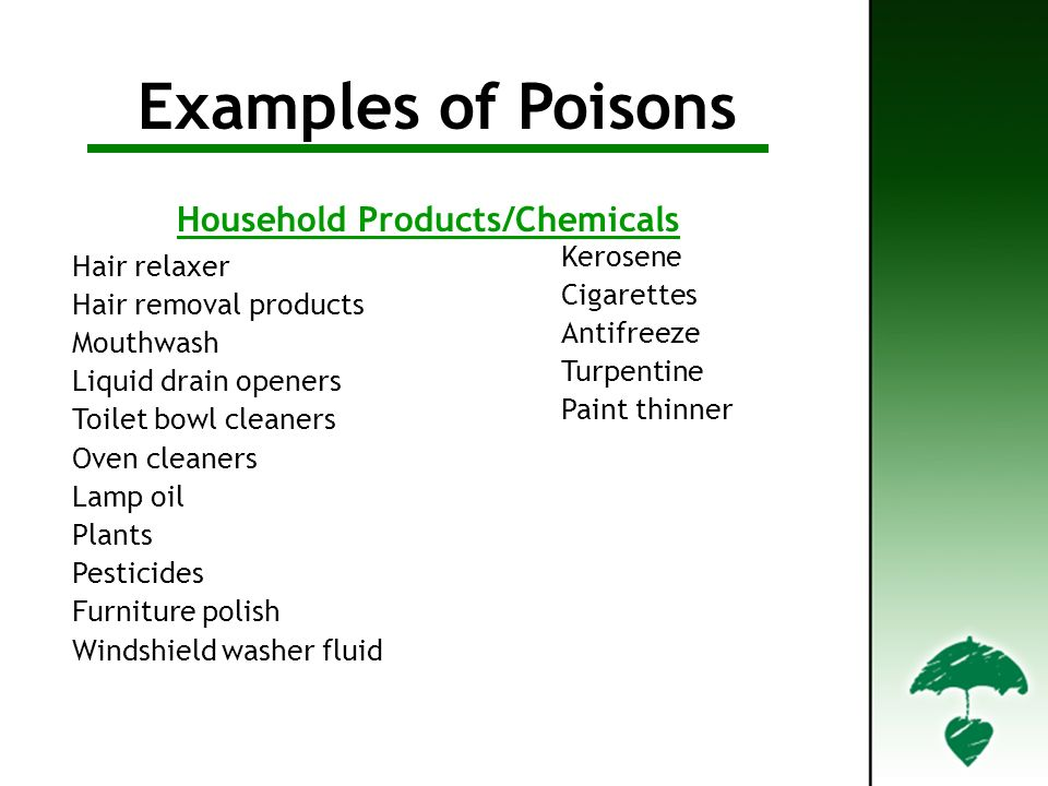 Examples of Poisons Hair relaxer Hair removal products Mouthwash Liquid drain openers Toilet bowl cleaners Oven cleaners Lamp oil Plants Pesticides Furniture polish Windshield washer fluid Kerosene Cigarettes Antifreeze Turpentine Paint thinner Household Products/Chemicals