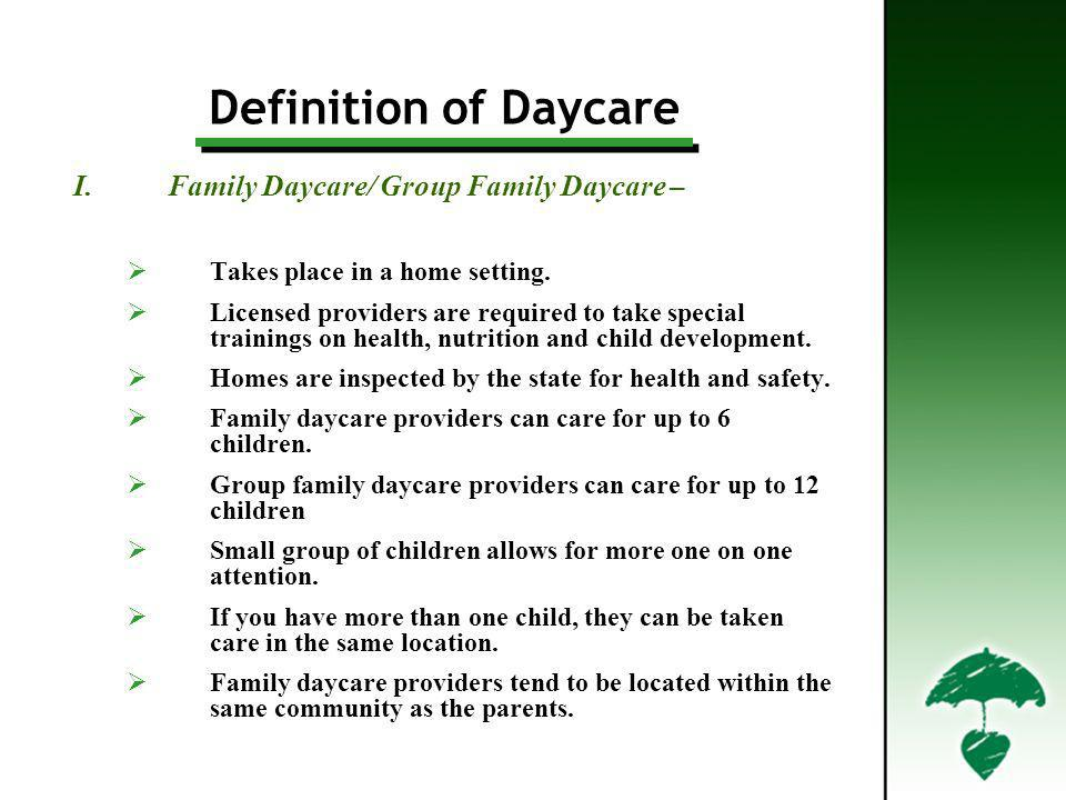 I.Family Daycare/ Group Family Daycare – Takes place in a home setting. Licensed providers are required to take special trainings on health, nutrition