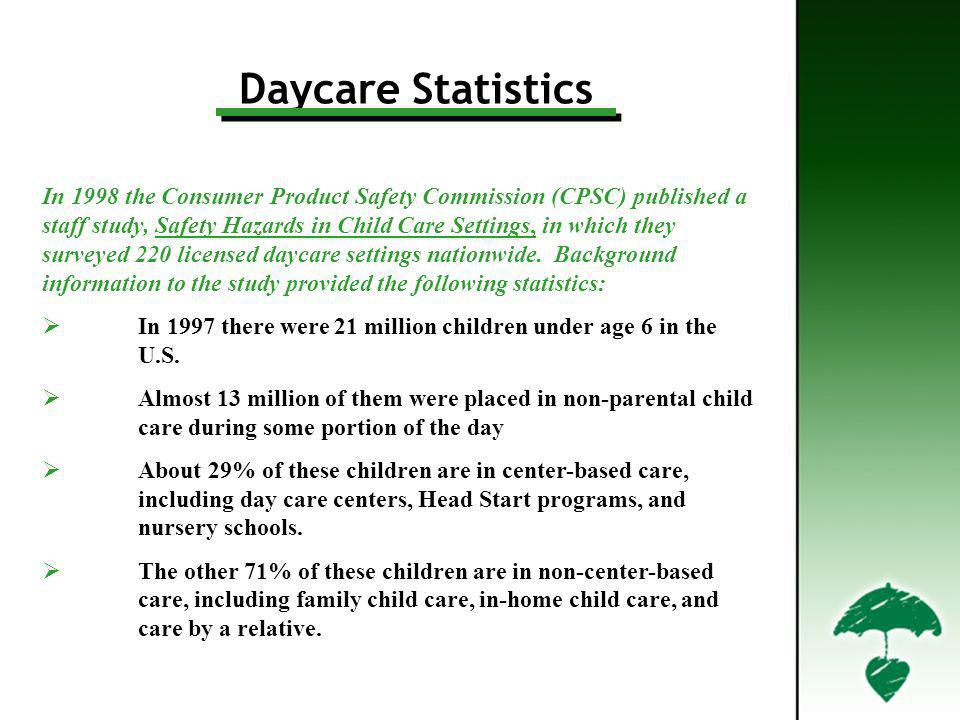 Daycare Statistics In 1998 the Consumer Product Safety Commission (CPSC) published a staff study, Safety Hazards in Child Care Settings, in which they