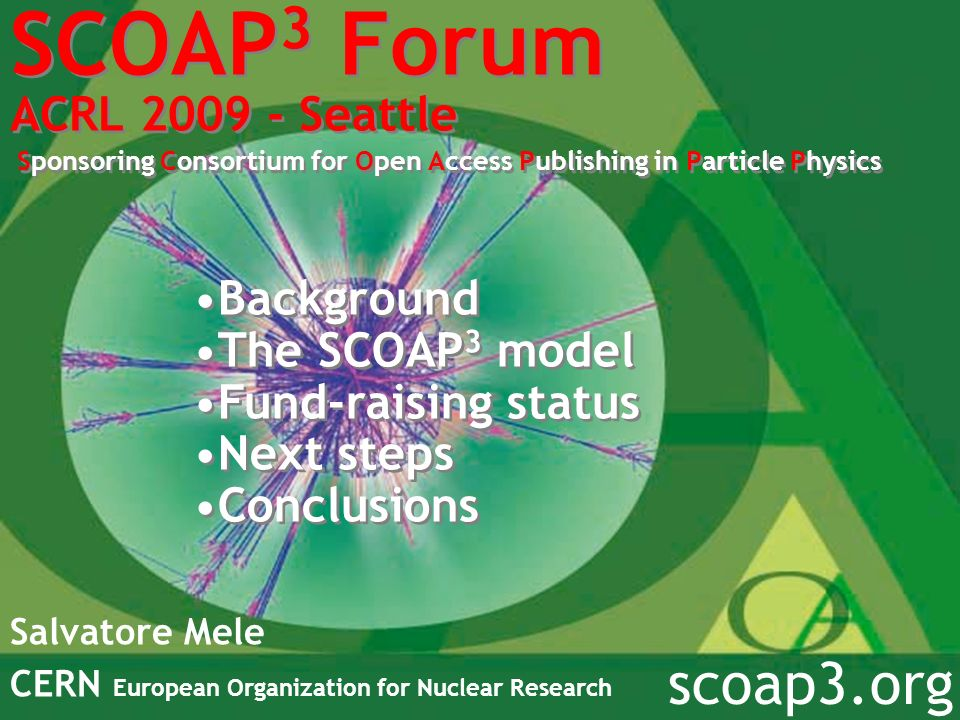 SCOAP 3 Forum ACRL 2009 - Seattle Sponsoring Consortium for Open Access Publishing in Particle Physics Salvatore Mele CERN European Organization for N