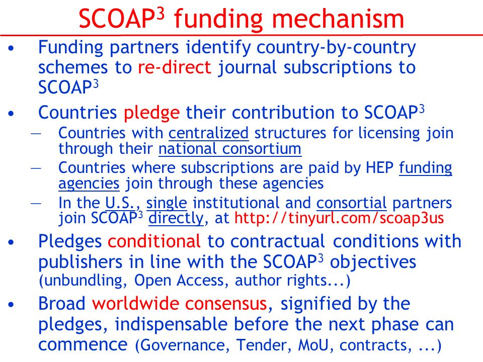 SCOAP 3 funding mechanism Funding partners identify country-by-country schemes to re-direct journal subscriptions to SCOAP 3 Countries pledge their co