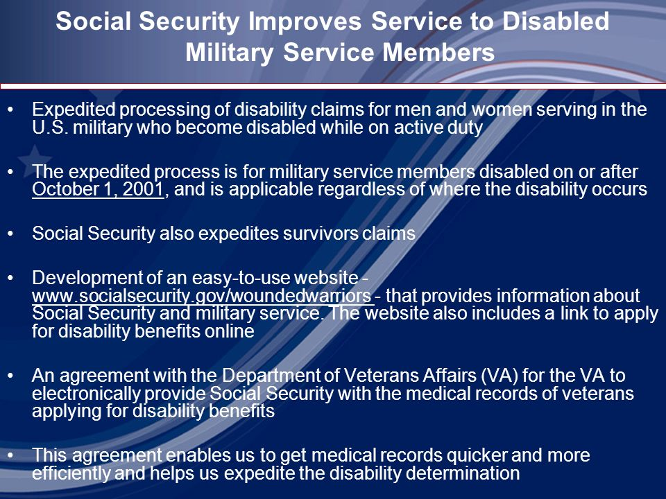 Social Security Improves Service to Disabled Military Service Members Expedited processing of disability claims for men and women serving in the U.S.