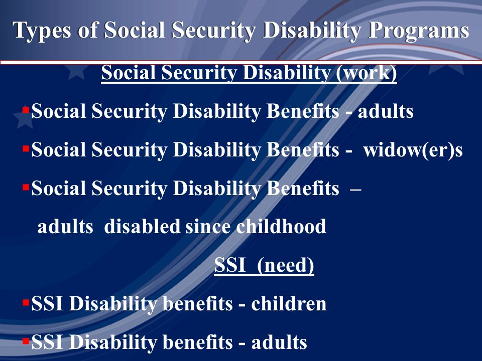 Types of Social Security Disability Programs Social Security Disability (work) Social Security Disability Benefits - adults Social Security Disability Benefits - widow(er)s Social Security Disability Benefits – adults disabled since childhood SSI (need) SSI Disability benefits - children SSI Disability benefits - adults