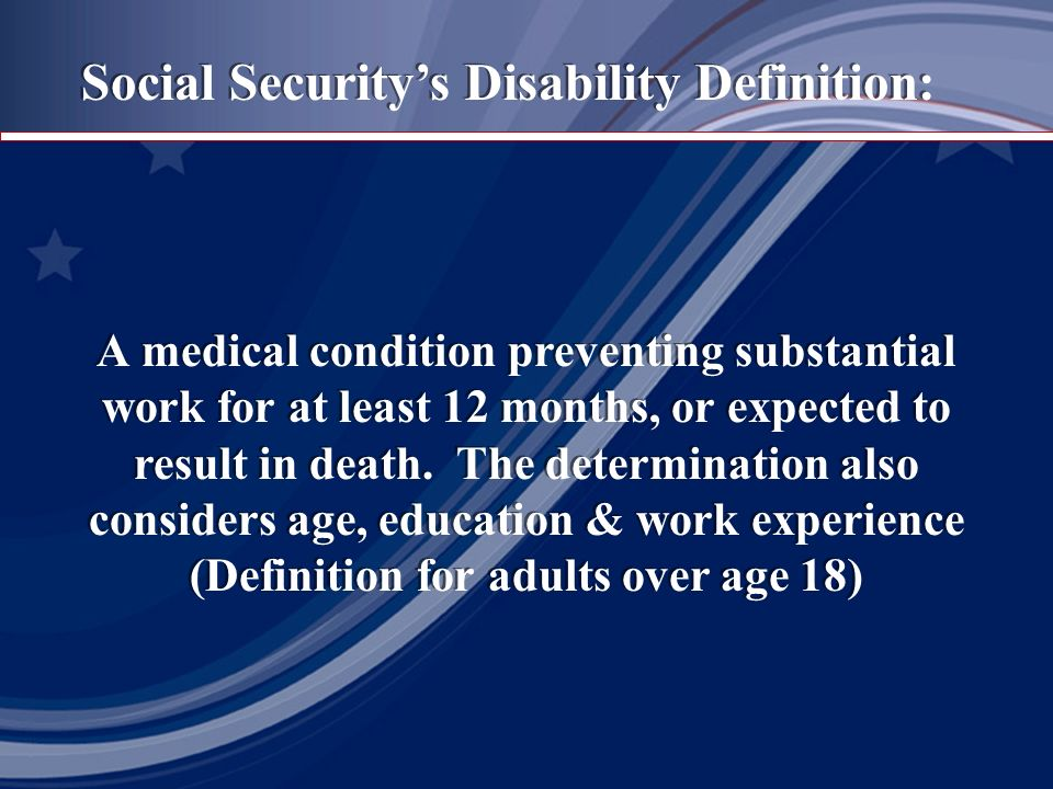 Social Securitys Disability Definition: A medical condition preventing substantial work for at least 12 months, or expected to result in death.
