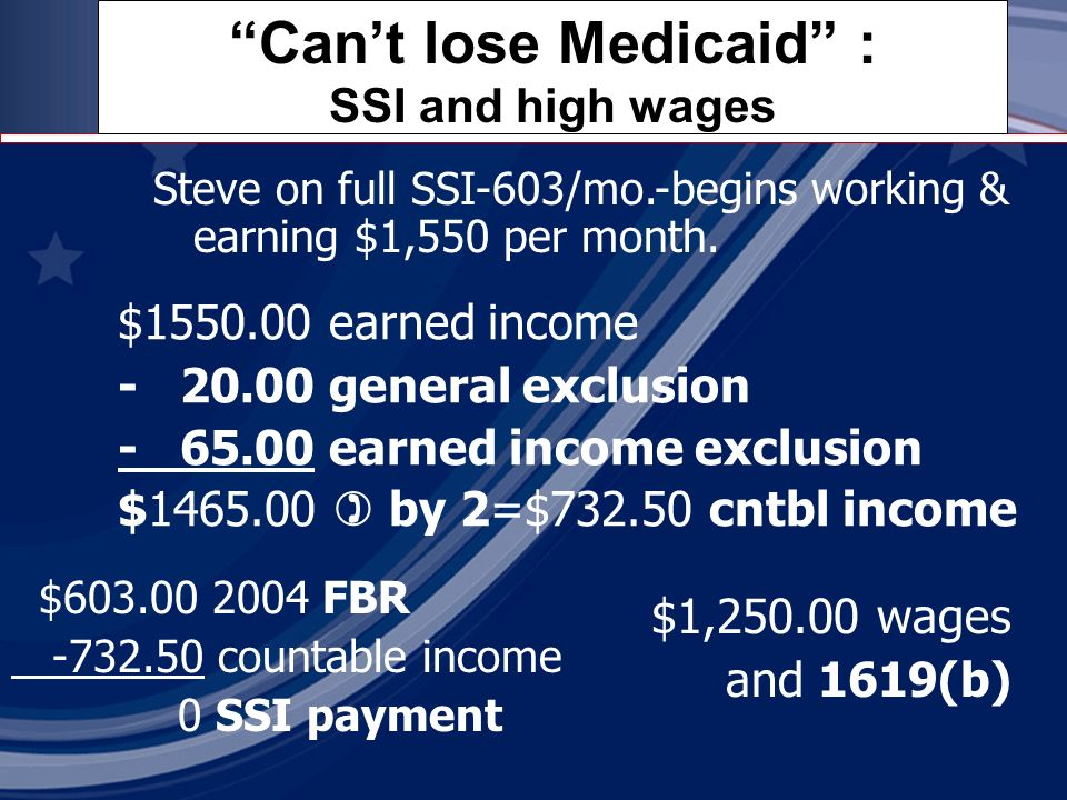 Cant lose Medicaid : SSI and high wages $603.00 2004 FBR -732.50 countable income 0 SSI payment $1550.00 earned income - 20.00 general exclusion - 65.00 earned income exclusion $1465.00 by 2=$732.50 cntbl income Steve on full SSI-603/mo.-begins working & earning $1,550 per month.