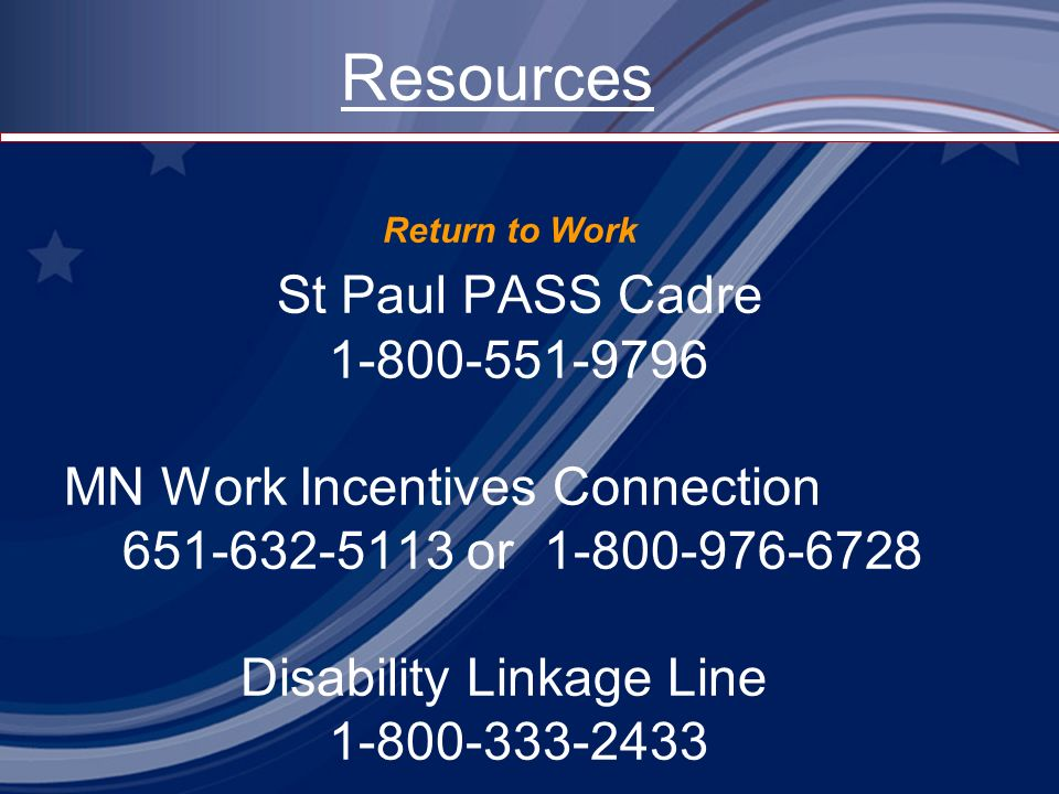 Resources Return to Work St Paul PASS Cadre 1-800-551-9796 MN Work Incentives Connection 651-632-5113 or 1-800-976-6728 Disability Linkage Line 1-800-333-2433