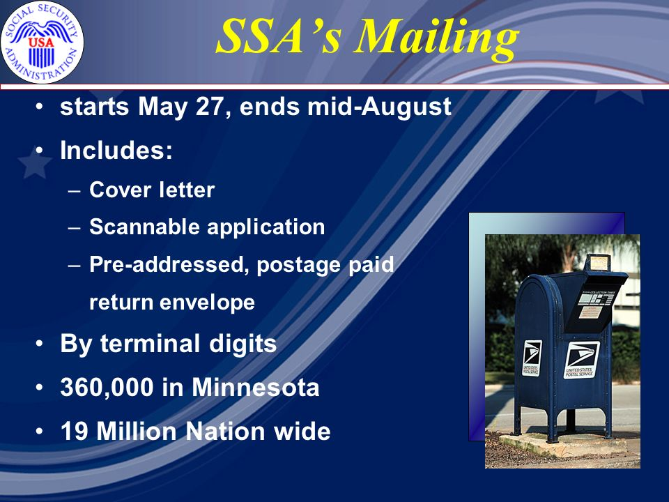 SSAs Mailing starts May 27, ends mid-August Includes: – Cover letter – Scannable application – Pre-addressed, postage paid return envelope By terminal digits 360,000 in Minnesota 19 Million Nation wide