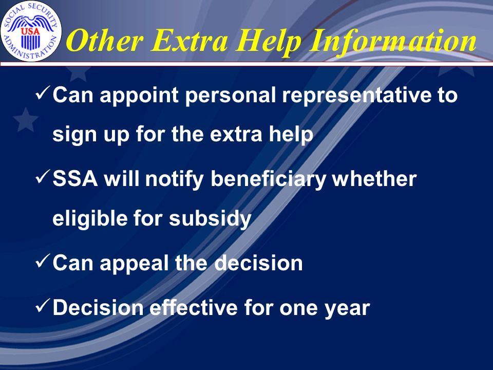 Other Extra Help Information Can appoint personal representative to sign up for the extra help SSA will notify beneficiary whether eligible for subsidy Can appeal the decision Decision effective for one year