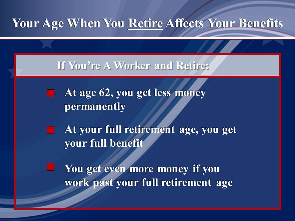 Your Age When You Retire Affects Your Benefits If Youre A Worker and Retire: At age 62, you get less money permanently At your full retirement age, you get your full benefit You get even more money if you work past your full retirement age