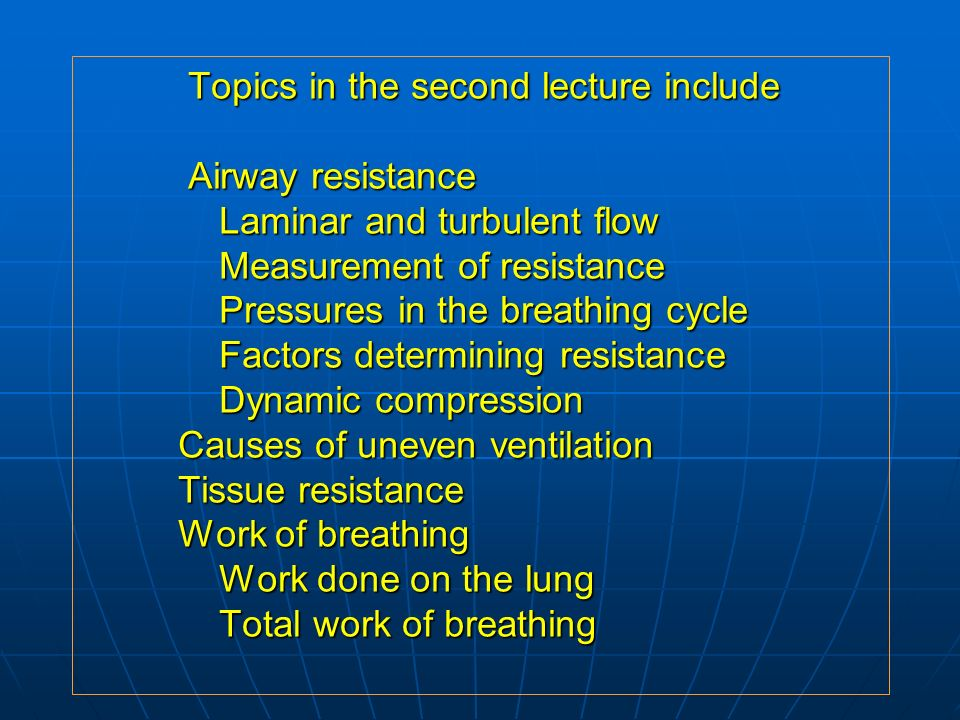 Topics in the second lecture include Airway resistance Laminar and turbulent flow Measurement of resistance Pressures in the breathing cycle Factors determining resistance Dynamic compression Causes of uneven ventilation Tissue resistance Work of breathing Work done on the lung Total work of breathing Topics in the second lecture include Airway resistance Laminar and turbulent flow Measurement of resistance Pressures in the breathing cycle Factors determining resistance Dynamic compression Causes of uneven ventilation Tissue resistance Work of breathing Work done on the lung Total work of breathing