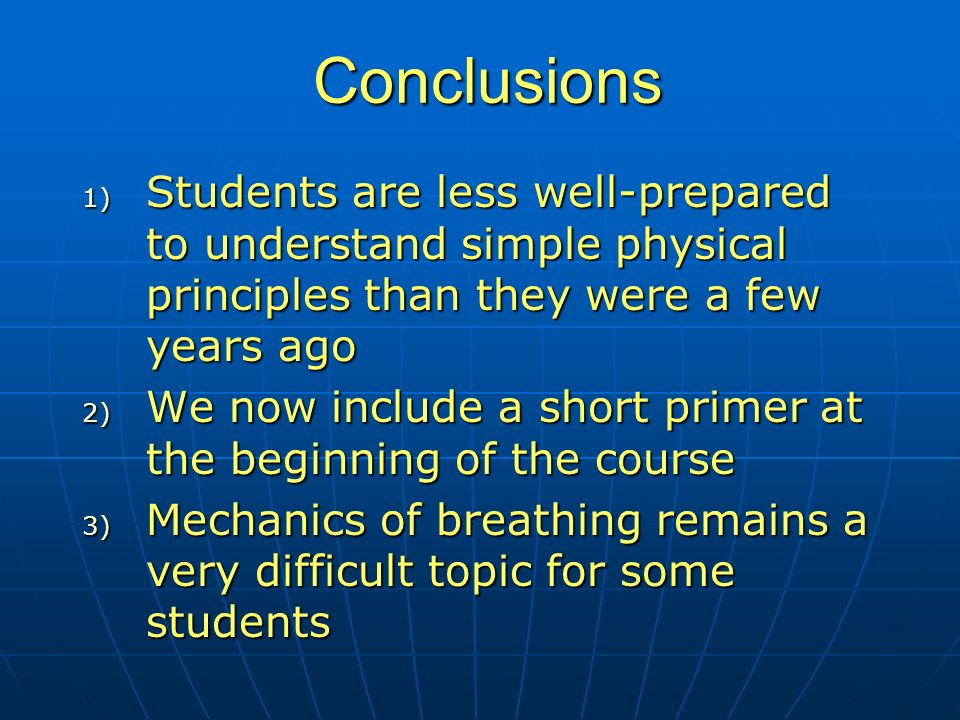 Conclusions 1) Students are less well-prepared to understand simple physical principles than they were a few years ago 2) We now include a short primer at the beginning of the course 3) Mechanics of breathing remains a very difficult topic for some students