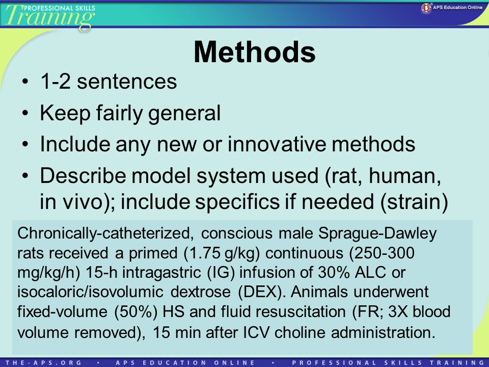 Methods 1-2 sentences Keep fairly general Include any new or innovative methods Describe model system used (rat, human, in vivo); include specifics if needed (strain) Chronically-catheterized, conscious male Sprague-Dawley rats received a primed (1.75 g/kg) continuous (250-300 mg/kg/h) 15-h intragastric (IG) infusion of 30% ALC or isocaloric/isovolumic dextrose (DEX).