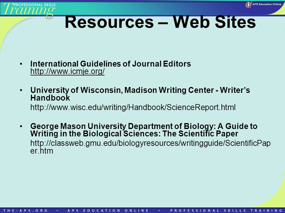 Resources – Web Sites International Guidelines of Journal Editors http://www.icmje.org/ University of Wisconsin, Madison Writing Center - Writers Handbook http://www.wisc.edu/writing/Handbook/ScienceReport.html George Mason University Department of Biology: A Guide to Writing in the Biological Sciences: The Scientific Paper http://classweb.gmu.edu/biologyresources/writingguide/ScientificPap er.htm
