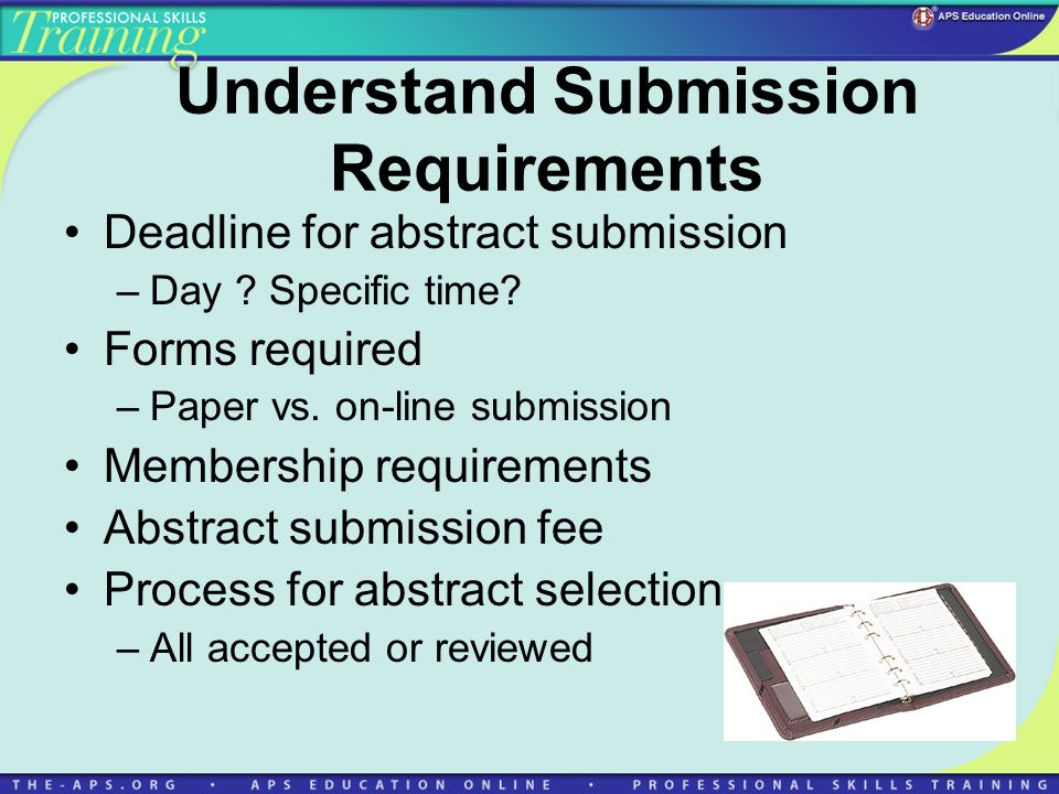 Understand Submission Requirements Deadline for abstract submission –Day .