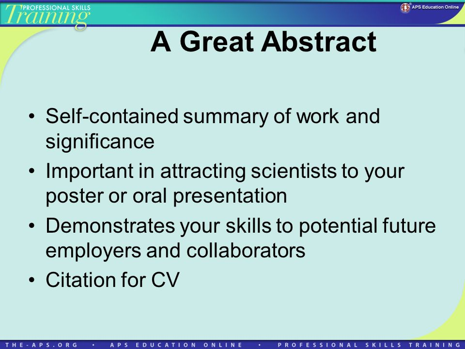 A Great Abstract Self-contained summary of work and significance Important in attracting scientists to your poster or oral presentation Demonstrates your skills to potential future employers and collaborators Citation for CV