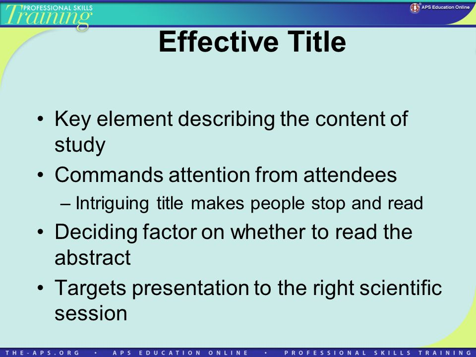 Effective Title Key element describing the content of study Commands attention from attendees –Intriguing title makes people stop and read Deciding factor on whether to read the abstract Targets presentation to the right scientific session