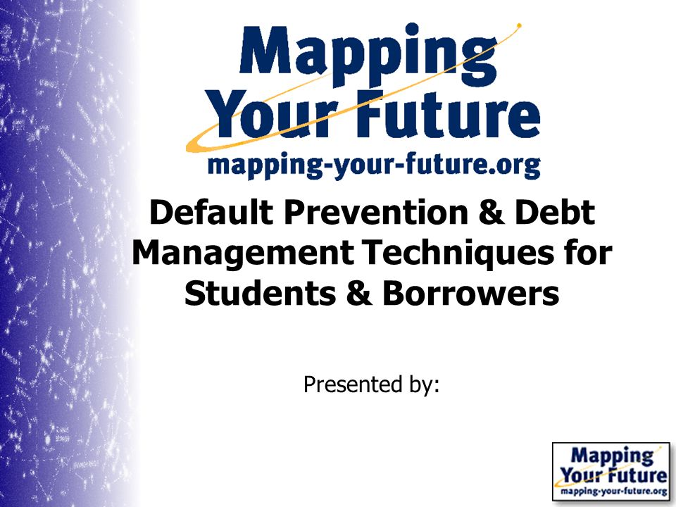 Presented by: Default Prevention & Debt Management Techniques for Students & Borrowers