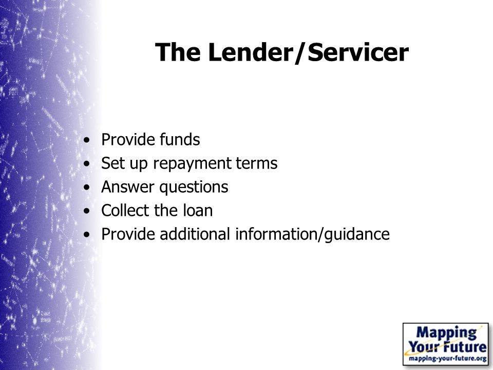The Lender/Servicer Provide funds Set up repayment terms Answer questions Collect the loan Provide additional information/guidance