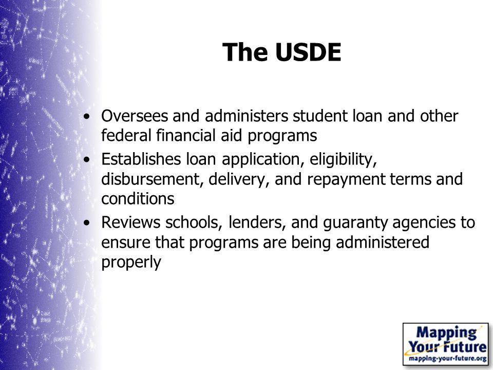 The USDE Oversees and administers student loan and other federal financial aid programs Establishes loan application, eligibility, disbursement, delivery, and repayment terms and conditions Reviews schools, lenders, and guaranty agencies to ensure that programs are being administered properly