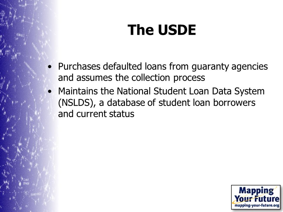 The USDE Purchases defaulted loans from guaranty agencies and assumes the collection process Maintains the National Student Loan Data System (NSLDS), a database of student loan borrowers and current status