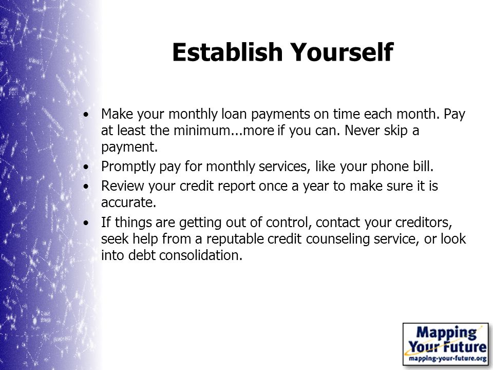 Establish Yourself Make your monthly loan payments on time each month.