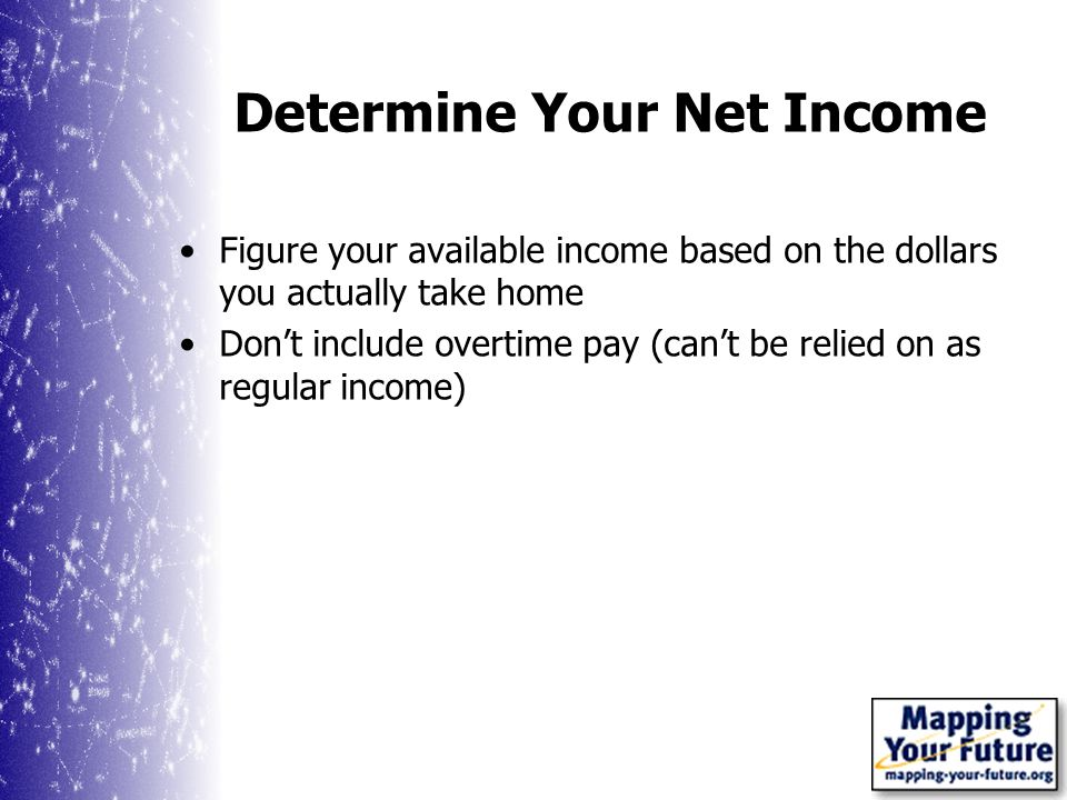Determine Your Net Income Figure your available income based on the dollars you actually take home Dont include overtime pay (cant be relied on as regular income)