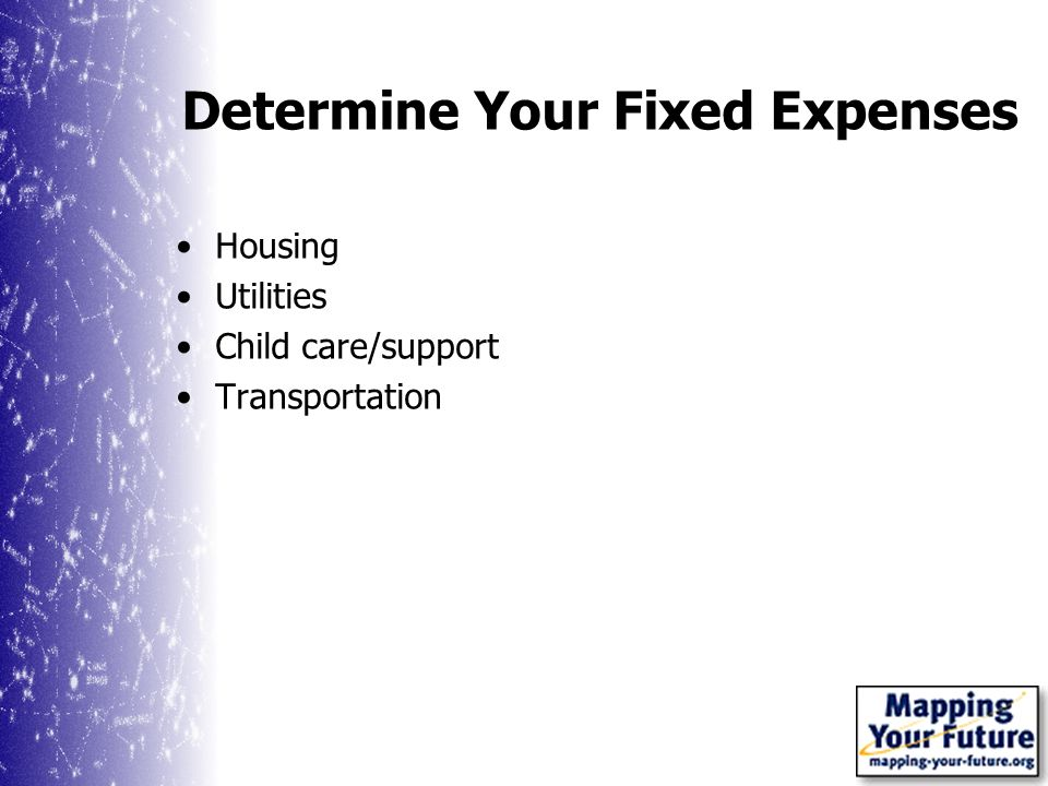 Determine Your Fixed Expenses Housing Utilities Child care/support Transportation