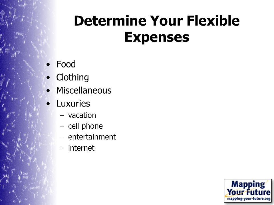 Determine Your Flexible Expenses Food Clothing Miscellaneous Luxuries –vacation –cell phone –entertainment –internet
