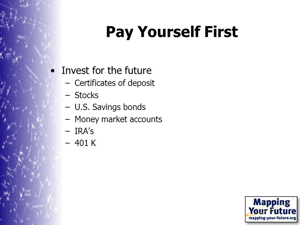 Pay Yourself First Invest for the future –Certificates of deposit –Stocks –U.S.