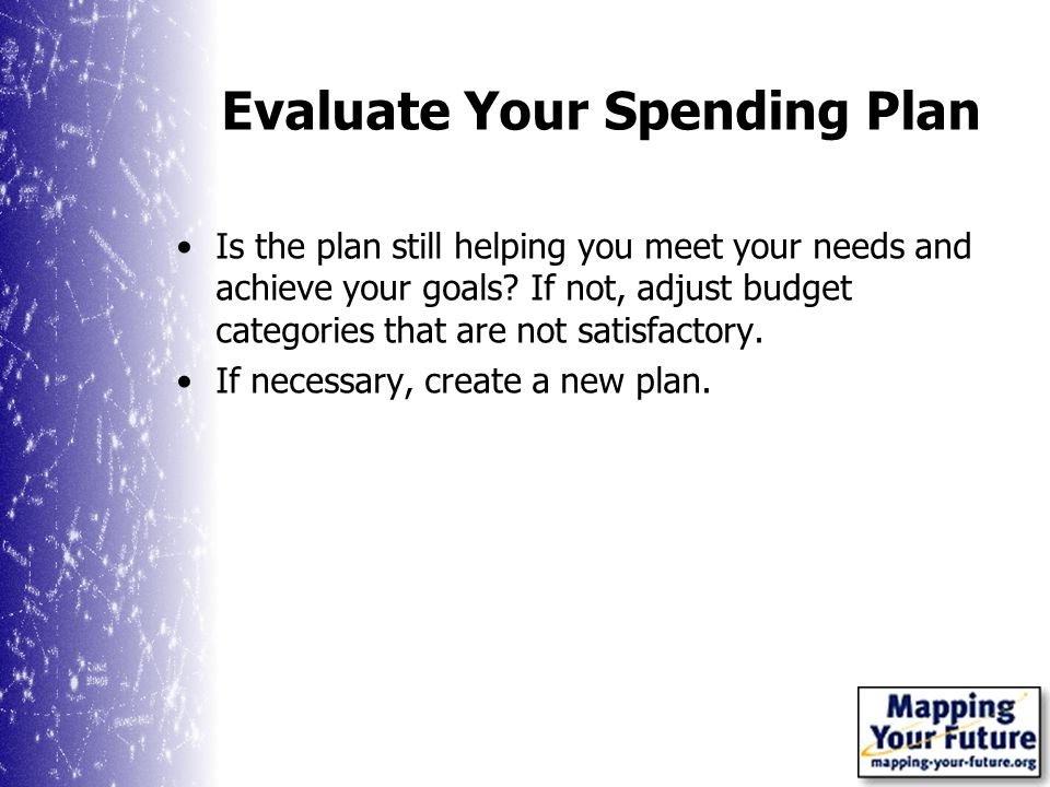 Evaluate Your Spending Plan Is the plan still helping you meet your needs and achieve your goals.