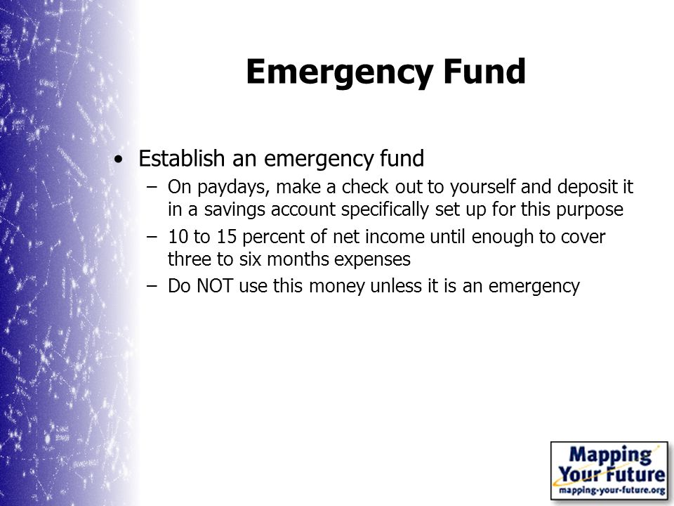 Emergency Fund Establish an emergency fund –On paydays, make a check out to yourself and deposit it in a savings account specifically set up for this purpose –10 to 15 percent of net income until enough to cover three to six months expenses –Do NOT use this money unless it is an emergency