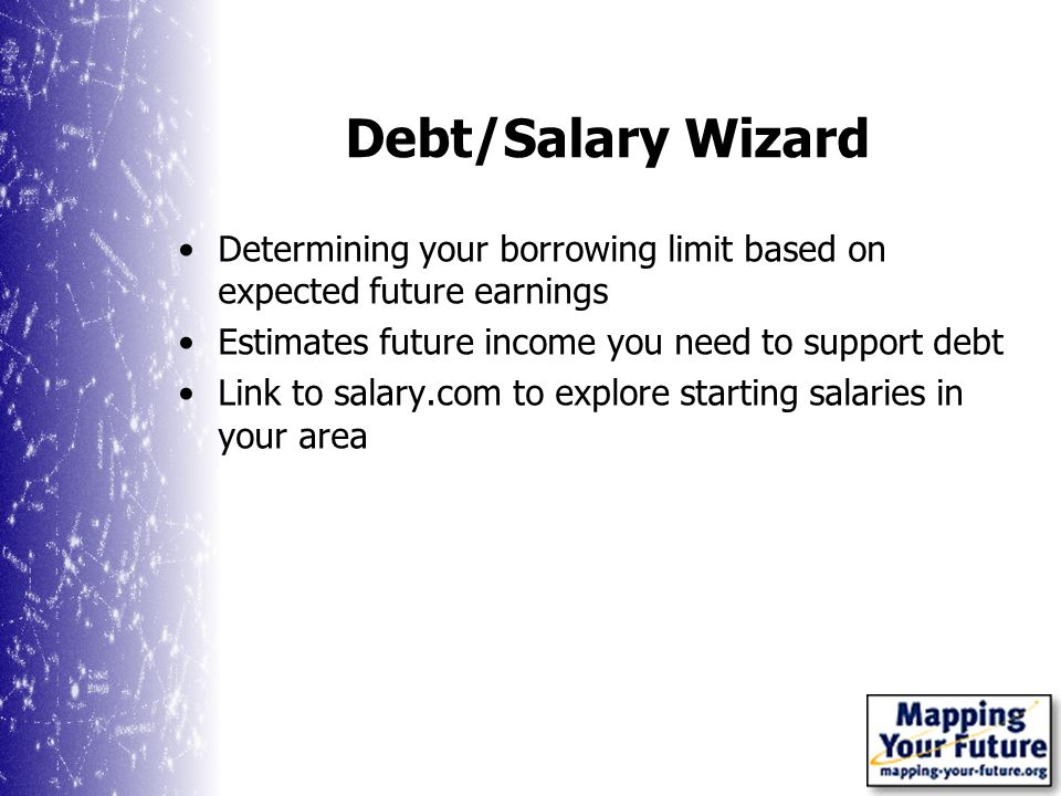 Debt/Salary Wizard Determining your borrowing limit based on expected future earnings Estimates future income you need to support debt Link to salary.com to explore starting salaries in your area