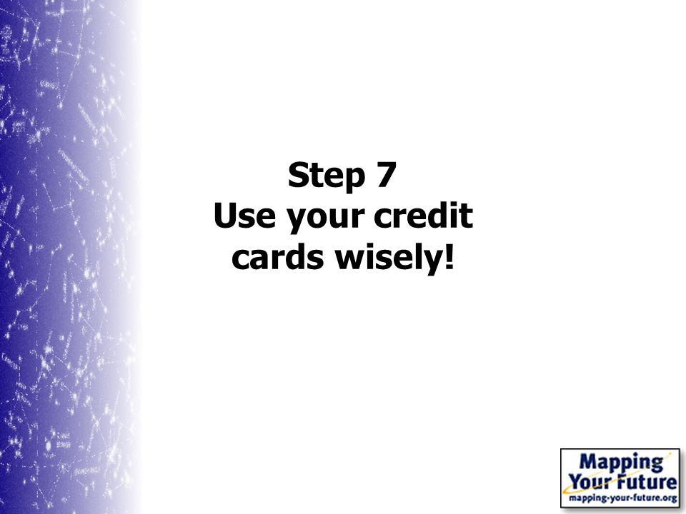 Step 7 Use your credit cards wisely!