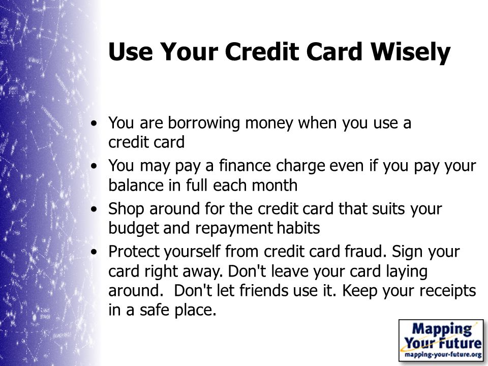 Use Your Credit Card Wisely You are borrowing money when you use a credit card You may pay a finance charge even if you pay your balance in full each month Shop around for the credit card that suits your budget and repayment habits Protect yourself from credit card fraud.