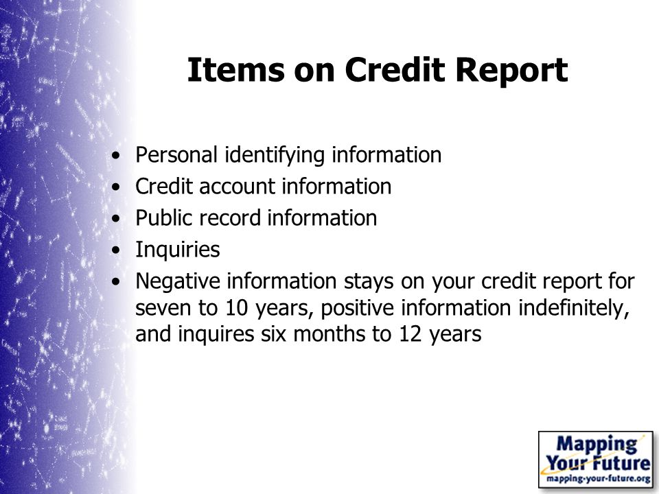 Items on Credit Report Personal identifying information Credit account information Public record information Inquiries Negative information stays on your credit report for seven to 10 years, positive information indefinitely, and inquires six months to 12 years