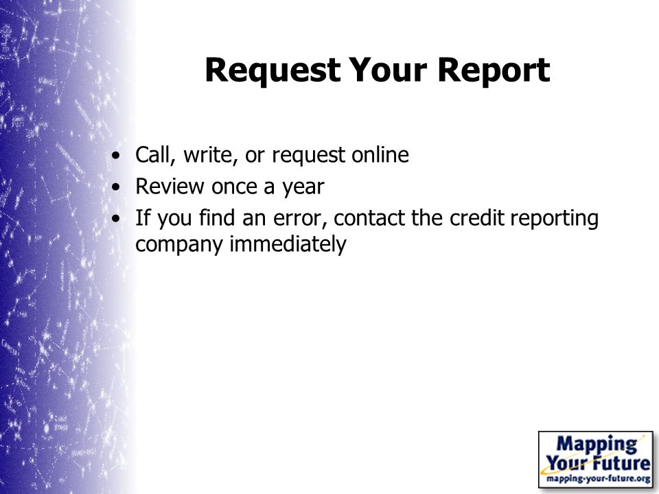 Request Your Report Call, write, or request online Review once a year If you find an error, contact the credit reporting company immediately