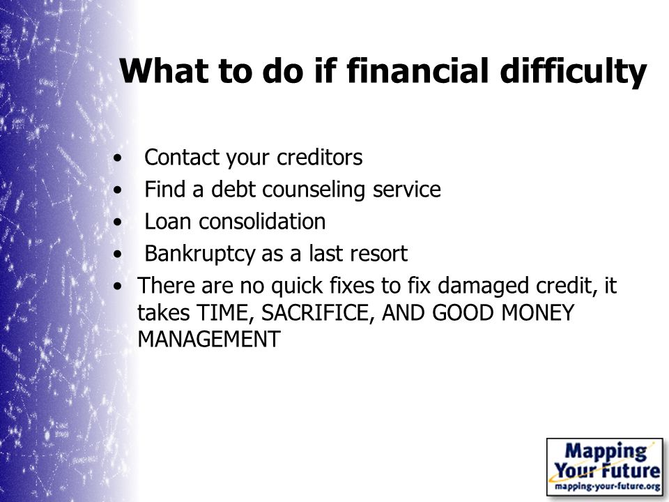What to do if financial difficulty Contact your creditors Find a debt counseling service Loan consolidation Bankruptcy as a last resort There are no quick fixes to fix damaged credit, it takes TIME, SACRIFICE, AND GOOD MONEY MANAGEMENT