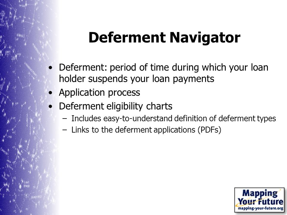 Deferment Navigator Deferment: period of time during which your loan holder suspends your loan payments Application process Deferment eligibility charts –Includes easy-to-understand definition of deferment types –Links to the deferment applications (PDFs)